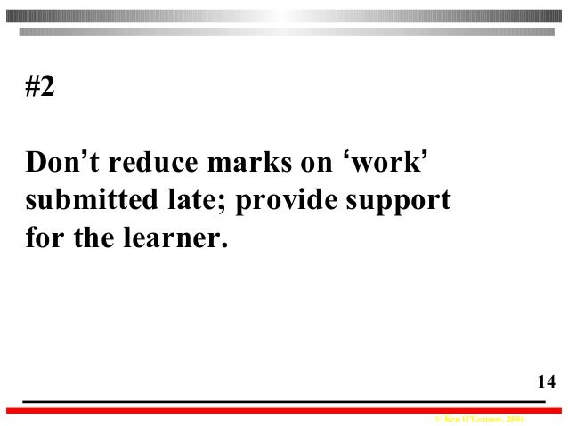 © Ken O'Connor, 2004 14 #2 Don't reduce marks on 'work' submitted late; provide support for the learner.