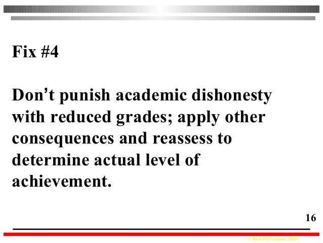 © Ken O'Connor, 2004 16 Fix #4 Don't punish academic dishonesty with reduced grades; apply other consequences and reassess...