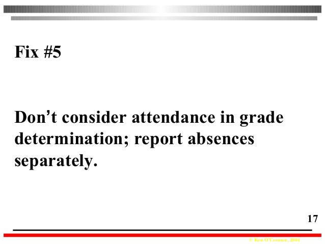 © Ken O'Connor, 2004 17 Fix #5 Don't consider attendance in grade determination; report absences separately.