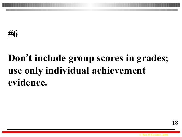 © Ken O'Connor, 2004 18 #6 Don't include group scores in grades; use only individual achievement evidence.