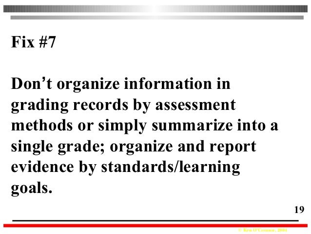 © Ken O'Connor, 2004 19 Fix #7 Don't organize information in grading records by assessment methods or simply summarize int...