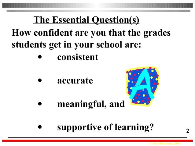 © Ken O'Connor, 2004 2 • consistent • accurate • meaningful, and • supportive of learning? The Essential Question(s) How c...