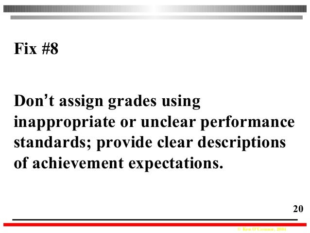 © Ken O'Connor, 2004 20 Fix #8 Don't assign grades using inappropriate or unclear performance standards; provide clear des...