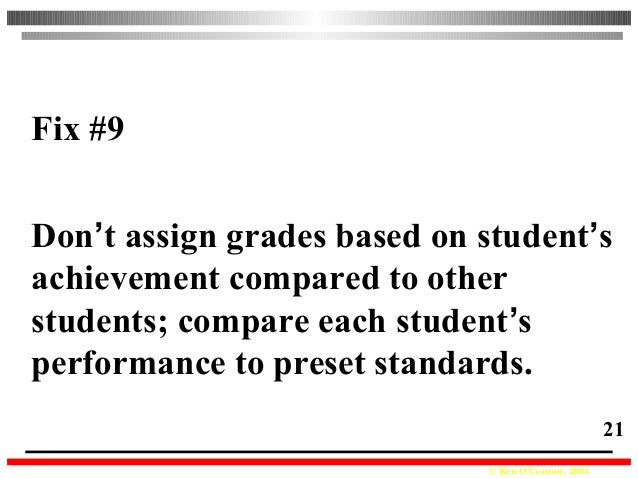 © Ken O'Connor, 2004 21 Fix #9 Don't assign grades based on student's achievement compared to other students; compare each...
