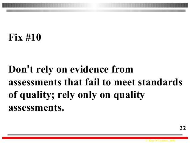 © Ken O'Connor, 2004 22 Fix #10 Don't rely on evidence from assessments that fail to meet standards of quality; rely only ...