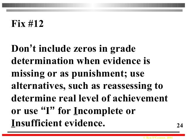 © Ken O'Connor, 2004 24 Fix #12 Don't include zeros in grade determination when evidence is missing or as punishment; use ...