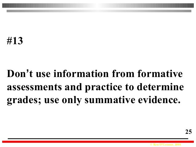© Ken O'Connor, 2004 25 #13 Don't use information from formative assessments and practice to determine grades; use only su...