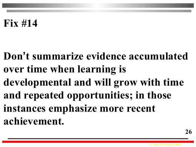 © Ken O'Connor, 2004 26 Fix #14 Don't summarize evidence accumulated over time when learning is developmental and will gro...