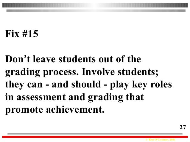 © Ken O'Connor, 2004 27 Fix #15 Don't leave students out of the grading process. Involve students; they can - and should -...