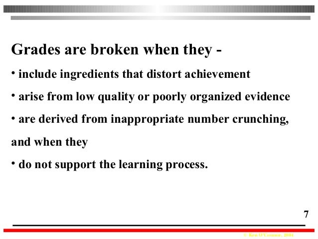 © Ken O'Connor, 2004 7 Grades are broken when they - • include ingredients that distort achievement • arise from low quali...