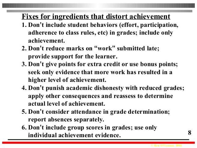 © Ken O'Connor, 2004 8 Fixes for ingredients that distort achievement 1. Don't include student behaviors (effort, particip...