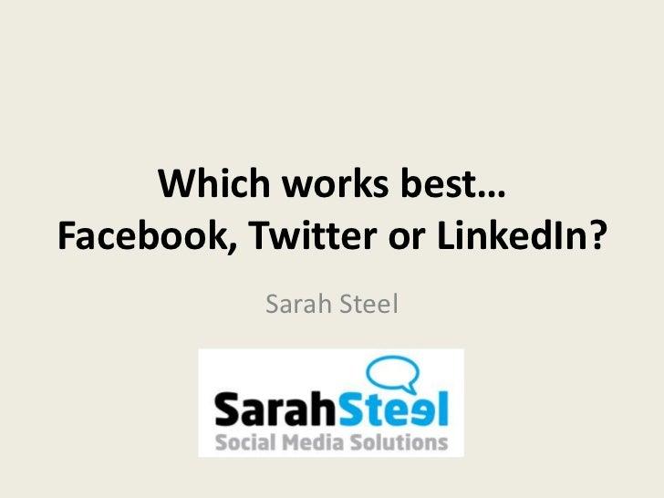 Which works best…Facebook, Twitter or LinkedIn?           Sarah Steel