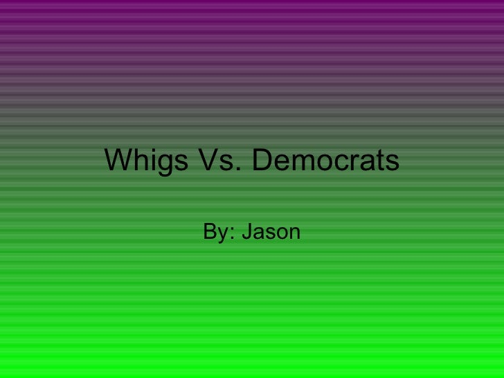 Whigs Vs. Democrats By: Jason