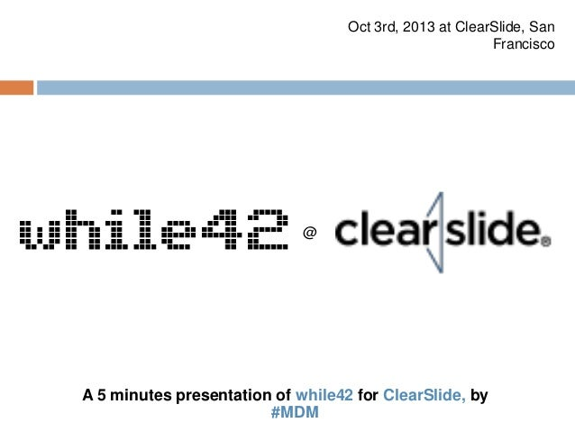 A 5 minutes presentation of while42 for ClearSlide, by #MDM Oct 3rd, 2013 at ClearSlide, San Francisco @