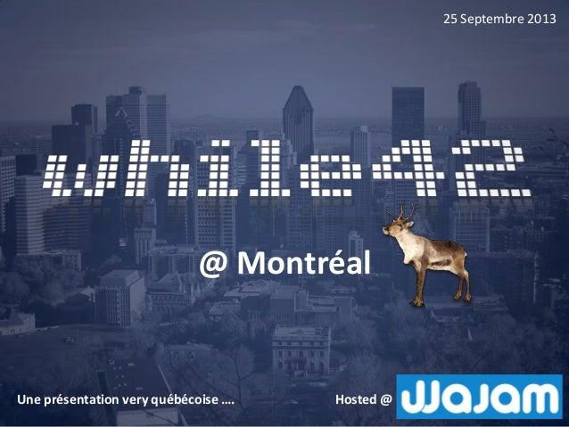 @ Montréal 25 Septembre 2013 Hosted @Une présentation very québécoise ….