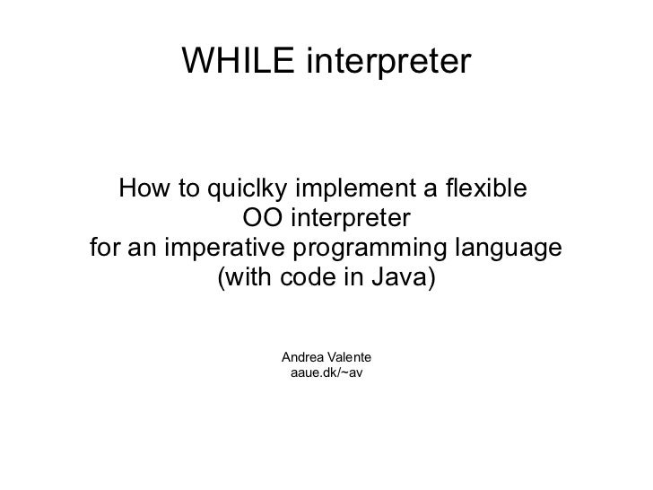 WHILE interpreter   How to quiclky implement a flexible             OO interpreterfor an imperative programming language  ...