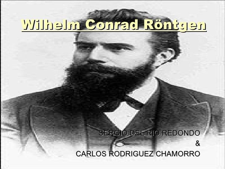 Wilhelm Conrad Röntgen <ul><li>SERGIO DEL RIO REDONDO </li></ul><ul><li>& </li></ul><ul><li>CARLOS RODRIGUEZ CHAMORRO </li...