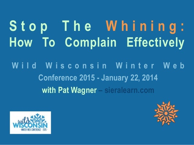 S t o p T h e W h i n i n g : How To Complain Effectively W i l d W i s c o n s i n W i n t e r W e b Conference 2015 - Ja...