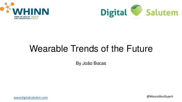 Wearable Trends of the Future By João Bocas www.digitalsalutem.com @WearablesExpert