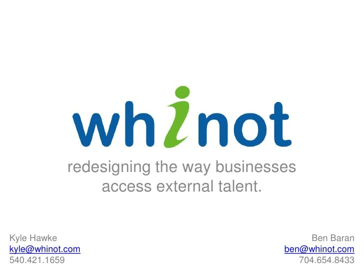 redesigning the way businesses access external talent.<br />Kyle Hawke<br />kyle@whinot.com<br />540.421.1659  <br />Ben B...