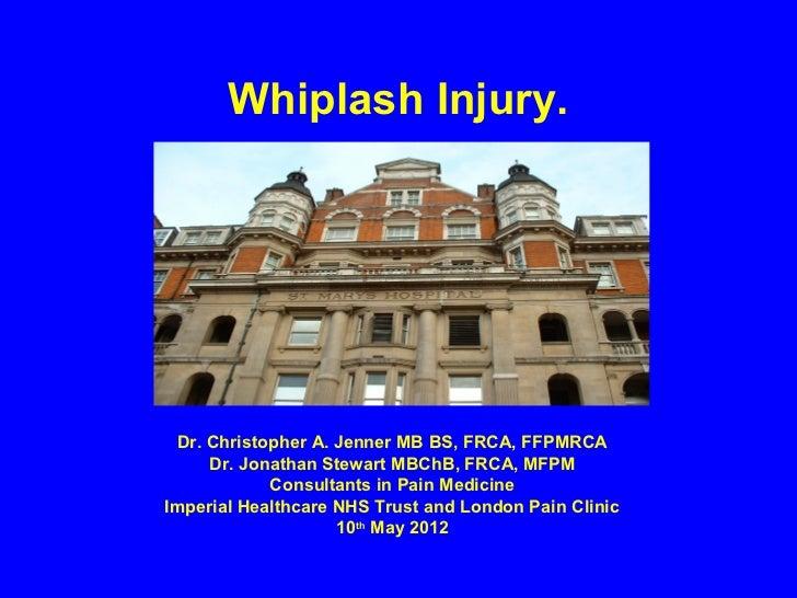 Whiplash Injury. Dr. Christopher A. Jenner MB BS, FRCA, FFPMRCA     Dr. Jonathan Stewart MBChB, FRCA, MFPM            Cons...