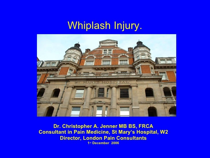Whiplash Injury. Dr. Christopher A. Jenner MB BS, FRCA Consultant in Pain Medicine, St Mary's Hospital, W2 Director, Londo...