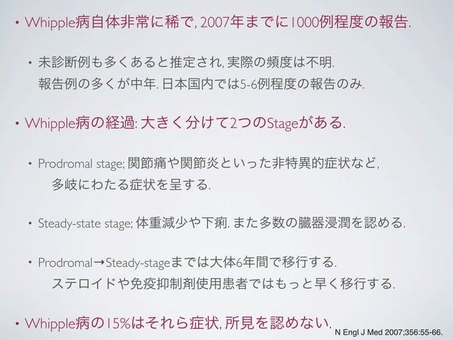 • Whipple病自体非常に稀で, 2007年までに1000例程度の報告. • 未診断例も多くあると推定され, 実際の頻度は不明. 報告例の多くが中年. 日本国内では5-6例程度の報告のみ. • Whipple病の経過: 大きく分けて2つのS...