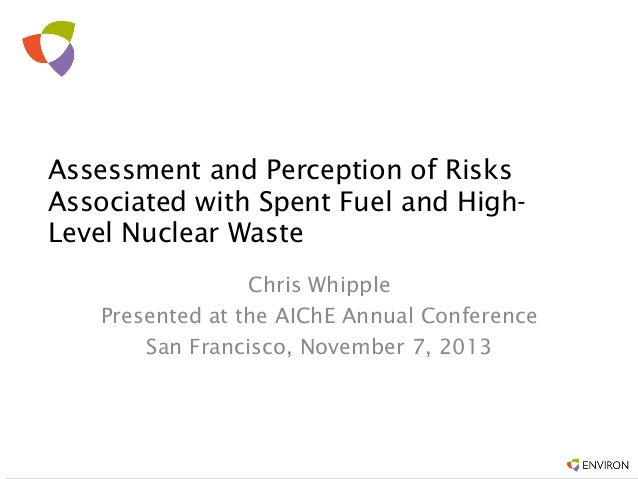 Assessment and Perception of Risks Associated with Spent Fuel and HighLevel Nuclear Waste Chris Whipple Presented at the A...