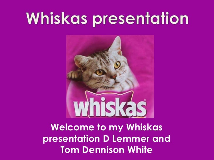 Welcome to my Whiskaspresentation D Lemmer and    Tom Dennison White