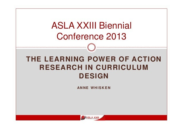 THE LEARNING POWER OF ACTION RESEARCH IN CURRICULUM DESIGN AN N E W H I S K E N ASLA XXIII Biennial Conference 2013