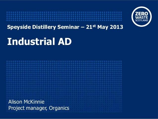 Speyside Distillery Seminar – 21st May 2013Industrial ADAlison McKinnieProject manager, Organics