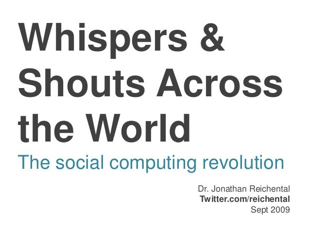 Whispers & Shouts Across the World The social computing revolution Dr. Jonathan Reichental Twitter.com/reichental Sept 2009