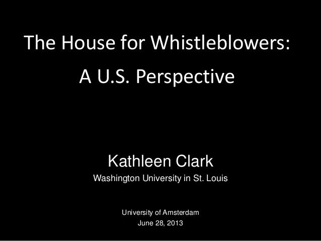 The House for Whistleblowers: A U.S. Perspective Kathleen Clark Washington University in St. Louis University of Amsterdam...