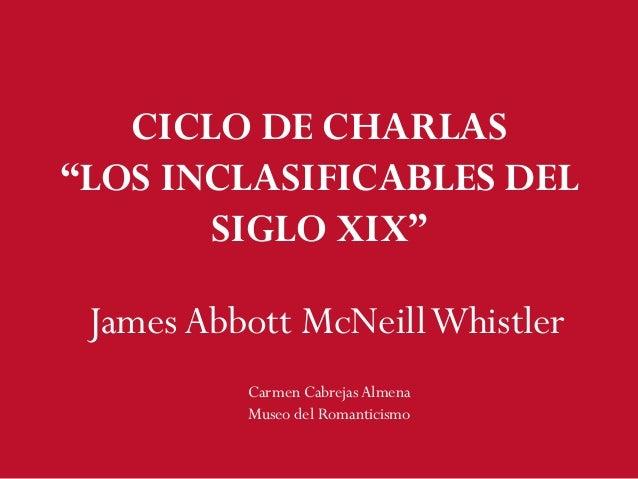 "JamesAbbott McNeillWhistler Carmen CabrejasAlmena Museo del Romanticismo CICLO DE CHARLAS ""LOS INCLASIFICABLES DEL SIGLO X..."
