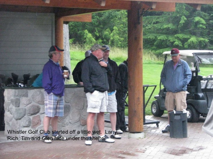 Whistler Golf Club started off a little wet.  Larry, Rich, Tim and Glen hide under the shelter