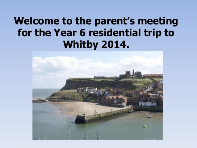 Welcome to the parent's meeting for the Year 6 residential trip to Whitby 2014.
