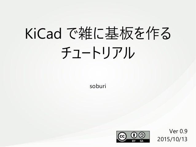 KiCad で雑に基板を作る チュートリアル soburi Ver 0.9 2015/10/13