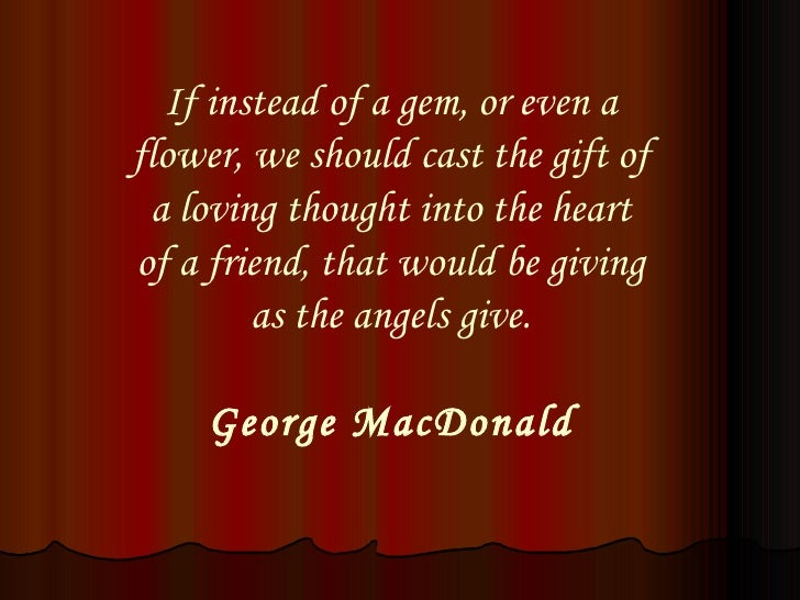 If instead of a gem, or even a flower, we should cast the gift of a loving thought into the heart of a friend, that would ...