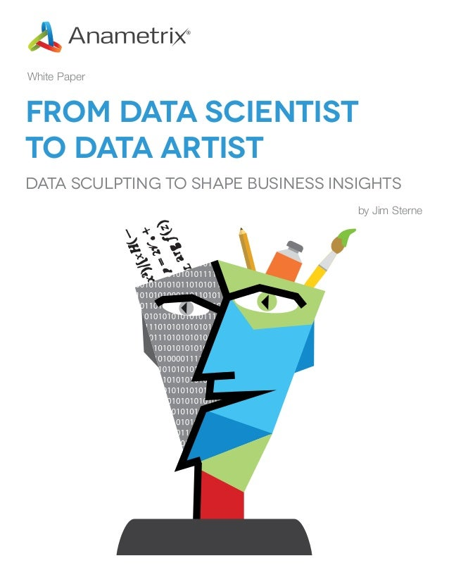 White Paper  From Data Scientist to Data Artist Data Sculpting to Shape Business Insights by Jim Sterne