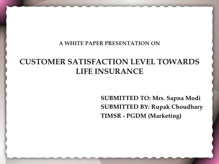 A WHITE PAPER PRESENTATION ON CUSTOMER SATISFACTION LEVEL TOWARDS LIFE INSURANCE SUBMITTED TO: Mrs. Sapna Modi SUBMITTED B...