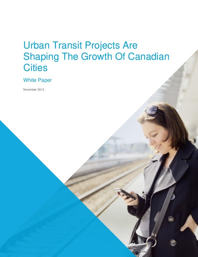 Urban Transit Projects Are Shaping The Growth Of Canadian Cities White Paper November 2015