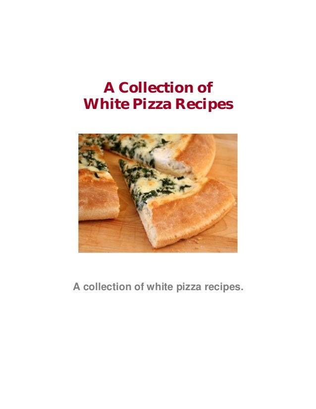 A Collection of White Pizza Recipes A collection of white pizza recipes.