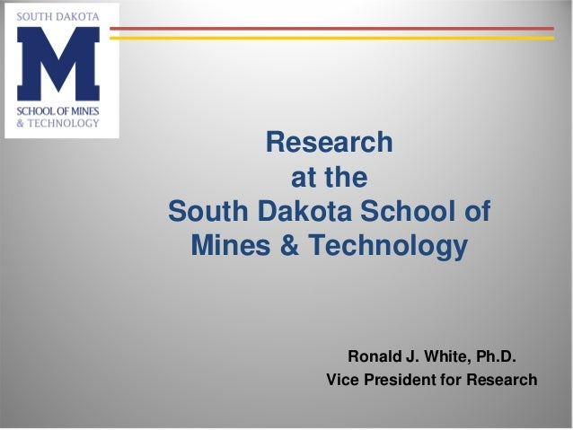 Research at the South Dakota School of Mines & Technology Ronald J. White, Ph.D. Vice President for Research