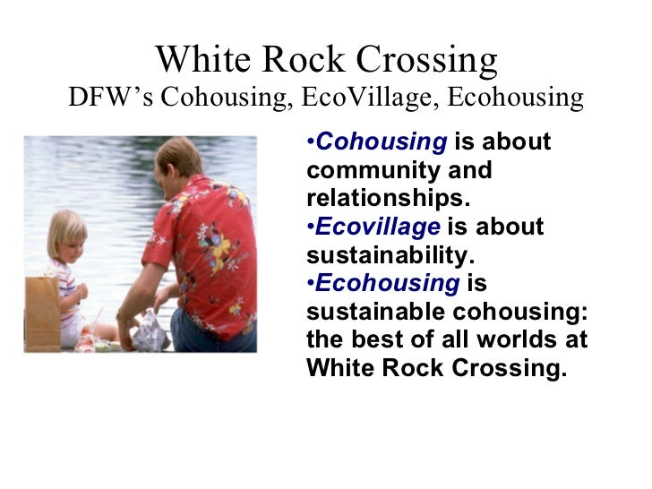 White Rock Crossing DFW's Cohousing, EcoVillage, Ecohousing <ul><ul><li>Cohousing  is about community and relationships. <...