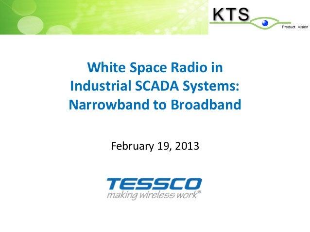 White Space Radio inIndustrial SCADA Systems:Narrowband to Broadband      February 19, 2013