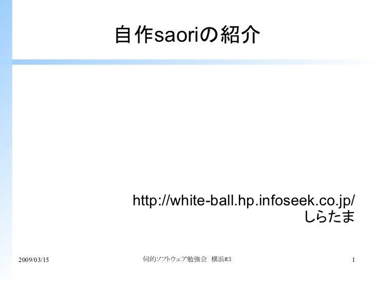 自作saoriの紹介              http://white-ball.hp.infoseek.co.jp/                                          しらたま2009/03/15     伺...