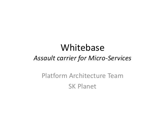 Whitebase Assault carrier for Micro-Services Platform Architecture Team SK Planet