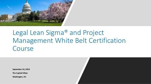 Legal Lean Sigma� and Project Management White Belt Certification Course September 26, 2018 The Capital Hilton Washington,...