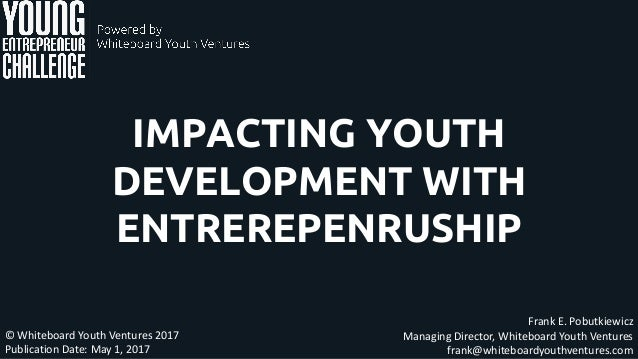 IMPACTING YOUTH DEVELOPMENT WITH ENTREREPENRUSHIP Frank E. Pobutkiewicz Managing Director, Whiteboard Youth Ventures frank...