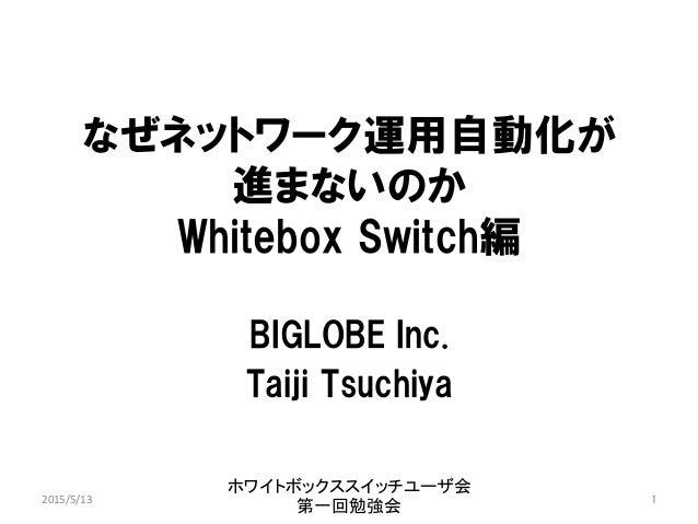 なぜネットワーク運用自動化が 進まないのか Whitebox Switch編 BIGLOBE Inc. Taiji Tsuchiya ホワイトボックススイッチユーザ会 第一回勉強会 1 2015/5/13